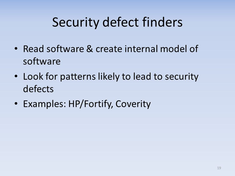 Security defect finders Read software & create internal model of software Look for patterns likely to lead to security defects Examples: HP/Fortify, Coverity 19