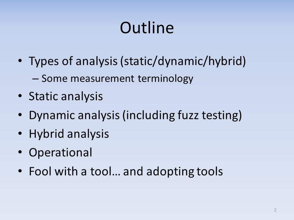 Outline Types of analysis (static/dynamic/hybrid) – Some measurement terminology Static analysis Dynamic analysis (including fuzz testing) Hybrid analysis Operational Fool with a tool… and adopting tools 2