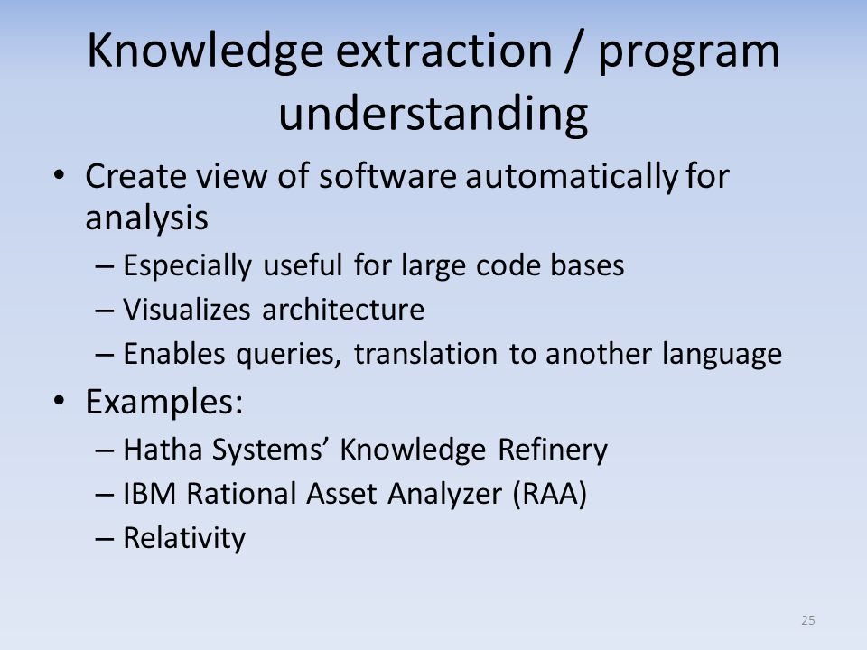 Knowledge extraction / program understanding Create view of software automatically for analysis – Especially useful for large code bases – Visualizes architecture – Enables queries, translation to another language Examples: – Hatha Systems Knowledge Refinery – IBM Rational Asset Analyzer (RAA) – Relativity 25