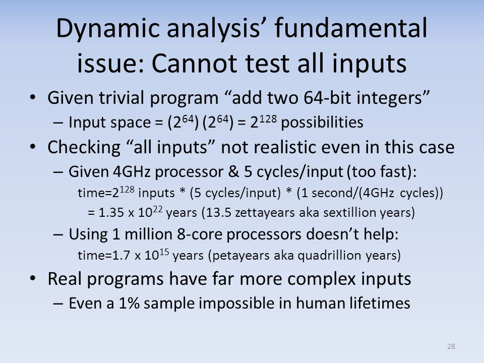Dynamic analysis fundamental issue: Cannot test all inputs Given trivial program add two 64-bit integers – Input space = (2 64 ) (2 64 ) = 2 128 possibilities Checking all inputs not realistic even in this case – Given 4GHz processor & 5 cycles/input (too fast): time=2 128 inputs * (5 cycles/input) * (1 second/(4GHz cycles)) = 1.35 x 10 22 years (13.5 zettayears aka sextillion years) – Using 1 million 8-core processors doesnt help: time=1.7 x 10 15 years (petayears aka quadrillion years) Real programs have far more complex inputs – Even a 1% sample impossible in human lifetimes 28