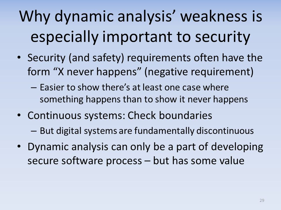 Why dynamic analysis weakness is especially important to security Security (and safety) requirements often have the form X never happens (negative requirement) – Easier to show theres at least one case where something happens than to show it never happens Continuous systems: Check boundaries – But digital systems are fundamentally discontinuous Dynamic analysis can only be a part of developing secure software process – but has some value 29