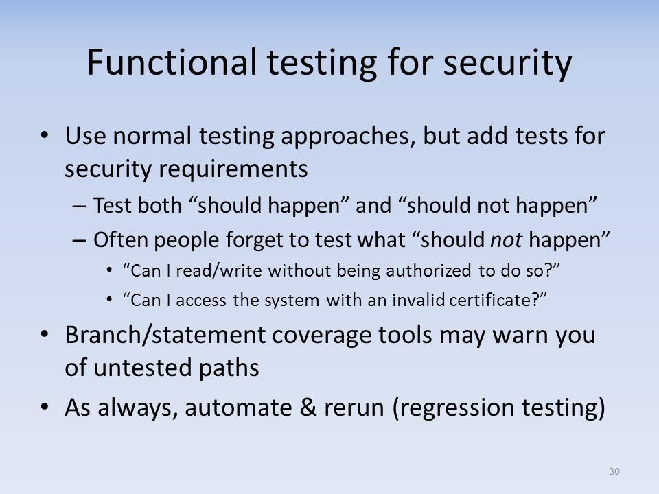 Functional testing for security Use normal testing approaches, but add tests for security requirements – Test both should happen and should not happen – Often people forget to test what should not happen Can I read/write without being authorized to do so.