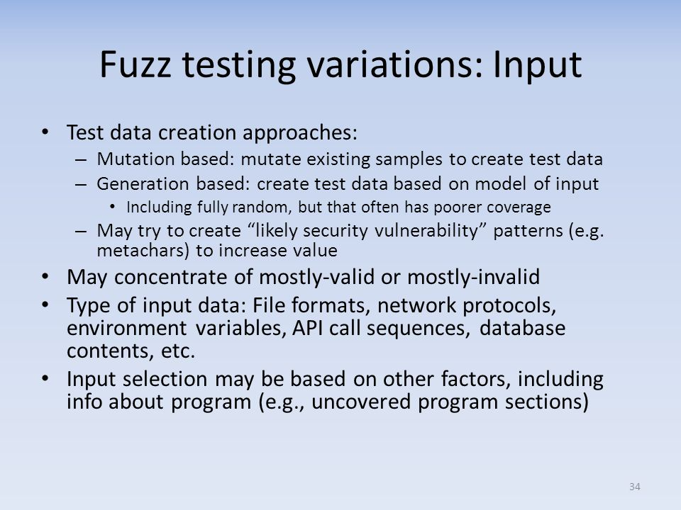 Fuzz testing variations: Input Test data creation approaches: – Mutation based: mutate existing samples to create test data – Generation based: create test data based on model of input Including fully random, but that often has poorer coverage – May try to create likely security vulnerability patterns (e.g.