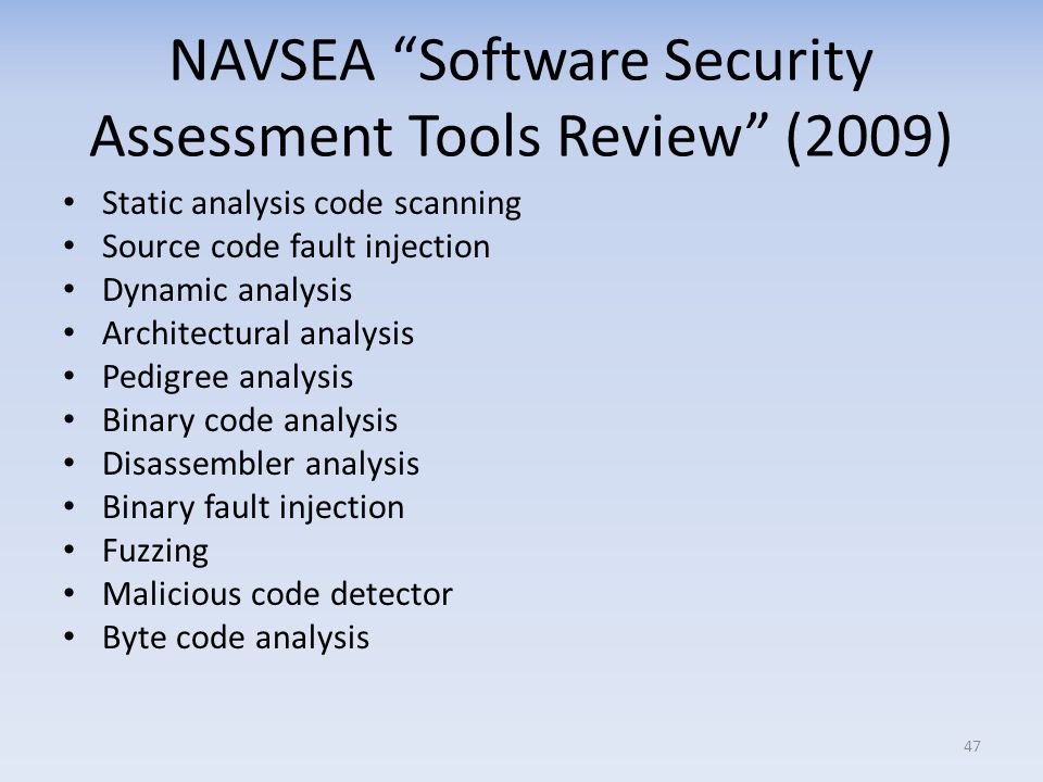 NAVSEA Software Security Assessment Tools Review (2009) Static analysis code scanning Source code fault injection Dynamic analysis Architectural analysis Pedigree analysis Binary code analysis Disassembler analysis Binary fault injection Fuzzing Malicious code detector Byte code analysis 47