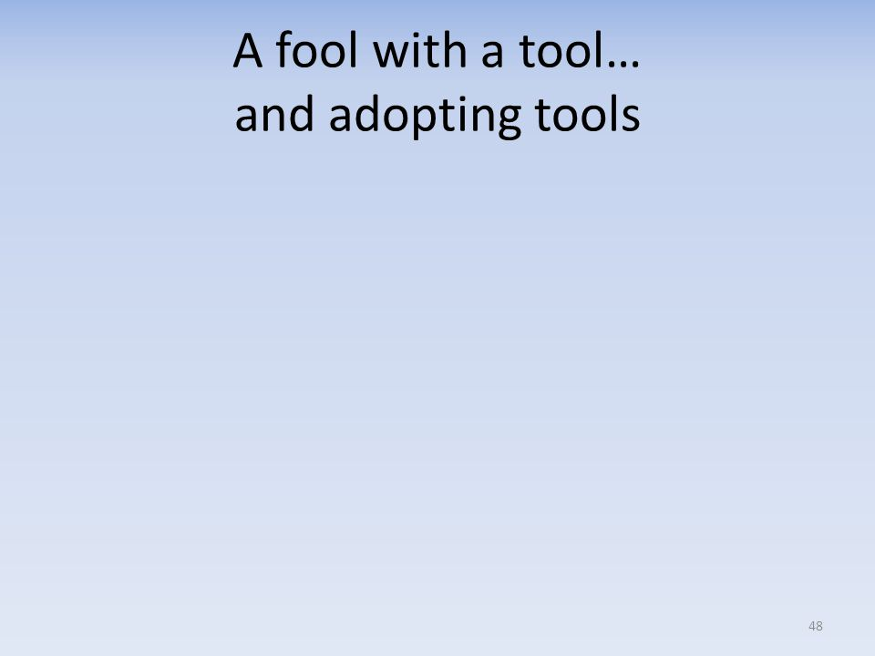 A fool with a tool… and adopting tools 48