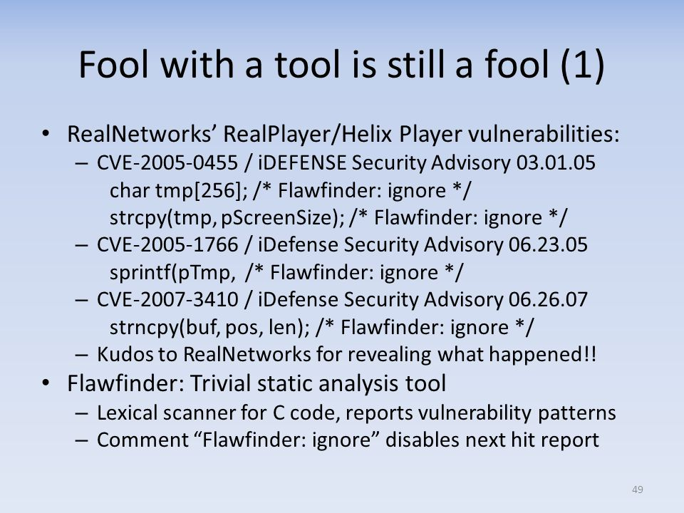 Fool with a tool is still a fool (1) RealNetworks RealPlayer/Helix Player vulnerabilities: – CVE-2005-0455 / iDEFENSE Security Advisory 03.01.05 char tmp[256]; /* Flawfinder: ignore */ strcpy(tmp, pScreenSize); /* Flawfinder: ignore */ – CVE-2005-1766 / iDefense Security Advisory 06.23.05 sprintf(pTmp, /* Flawfinder: ignore */ – CVE-2007-3410 / iDefense Security Advisory 06.26.07 strncpy(buf, pos, len); /* Flawfinder: ignore */ – Kudos to RealNetworks for revealing what happened!.