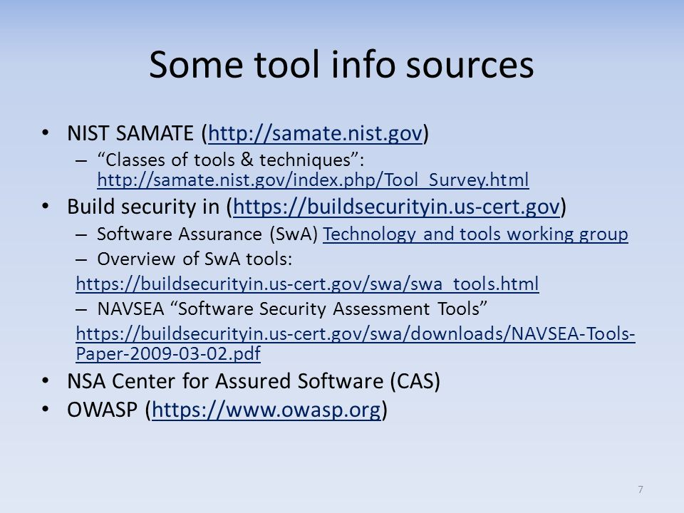 Some tool info sources NIST SAMATE (http://samate.nist.gov)http://samate.nist.gov – Classes of tools & techniques: http://samate.nist.gov/index.php/Tool_Survey.html http://samate.nist.gov/index.php/Tool_Survey.html Build security in (https://buildsecurityin.us-cert.gov)https://buildsecurityin.us-cert.gov – Software Assurance (SwA) Technology and tools working groupTechnology and tools working group – Overview of SwA tools: https://buildsecurityin.us-cert.gov/swa/swa_tools.html – NAVSEA Software Security Assessment Tools https://buildsecurityin.us-cert.gov/swa/downloads/NAVSEA-Tools- Paper-2009-03-02.pdf NSA Center for Assured Software (CAS) OWASP (https://www.owasp.org)https://www.owasp.org 7