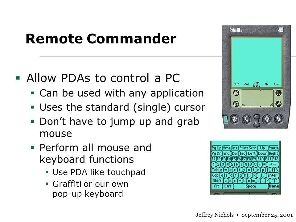 Jeffrey Nichols September 25, 2001 Remote Commander Allow PDAs to control a PC Can be used with any application Uses the standard (single) cursor Dont have to jump up and grab mouse Perform all mouse and keyboard functions Use PDA like touchpad Graffiti or our own pop-up keyboard