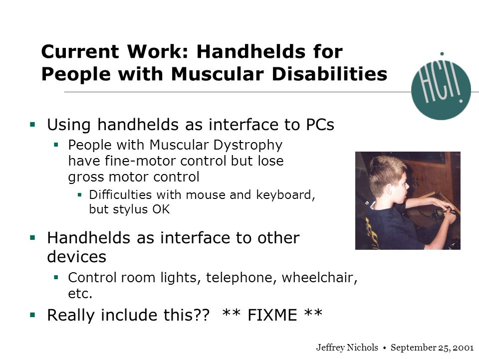 Jeffrey Nichols September 25, 2001 Current Work: Handhelds for People with Muscular Disabilities Using handhelds as interface to PCs People with Muscular Dystrophy have fine-motor control but lose gross motor control Difficulties with mouse and keyboard, but stylus OK Handhelds as interface to other devices Control room lights, telephone, wheelchair, etc.