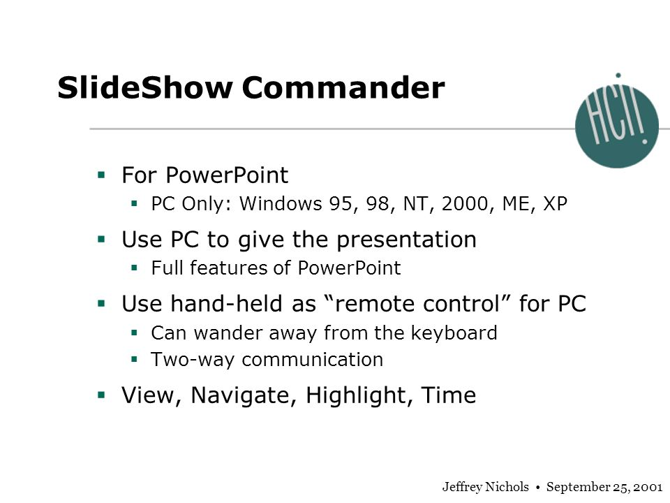 Jeffrey Nichols September 25, 2001 SlideShow Commander For PowerPoint PC Only: Windows 95, 98, NT, 2000, ME, XP Use PC to give the presentation Full features of PowerPoint Use hand-held as remote control for PC Can wander away from the keyboard Two-way communication View, Navigate, Highlight, Time