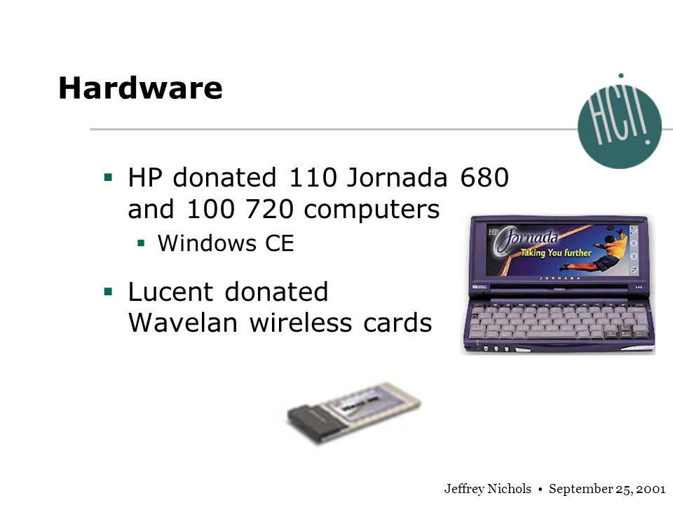 Jeffrey Nichols September 25, 2001 Hardware HP donated 110 Jornada 680 and 100 720 computers Windows CE Lucent donated Wavelan wireless cards