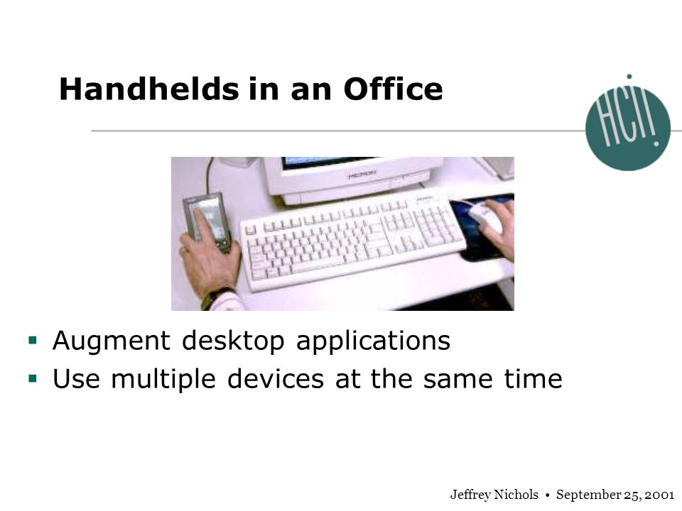 Jeffrey Nichols September 25, 2001 Augment desktop applications Use multiple devices at the same time Handhelds in an Office