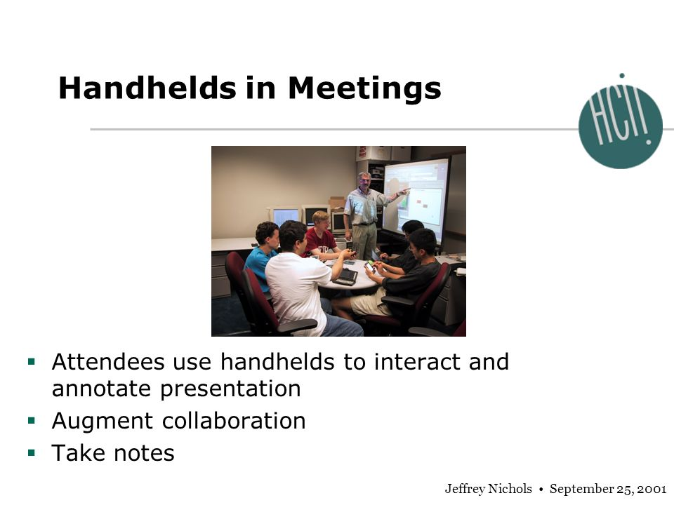 Jeffrey Nichols September 25, 2001 Handhelds in Meetings Attendees use handhelds to interact and annotate presentation Augment collaboration Take notes