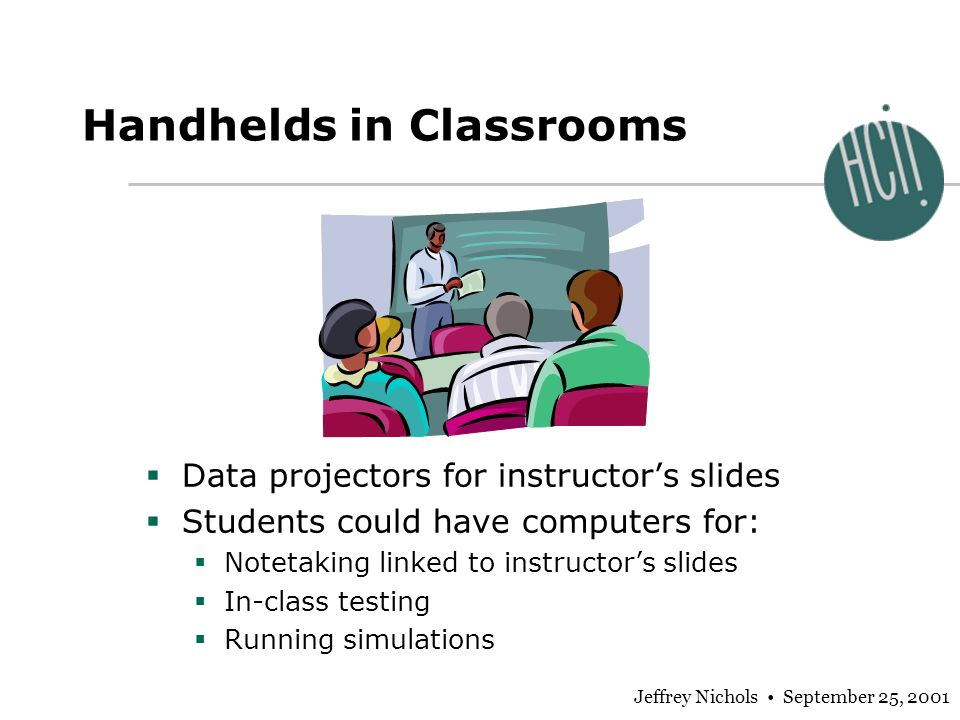 Jeffrey Nichols September 25, 2001 Handhelds in Classrooms Data projectors for instructors slides Students could have computers for: Notetaking linked to instructors slides In-class testing Running simulations