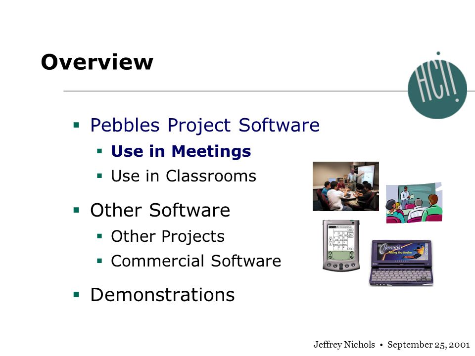 Jeffrey Nichols September 25, 2001 Overview Pebbles Project Software Use in Meetings Use in Classrooms Other Software Other Projects Commercial Software Demonstrations