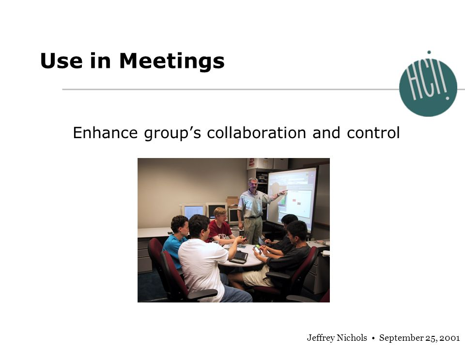 Jeffrey Nichols September 25, 2001 Use in Meetings Enhance groups collaboration and control