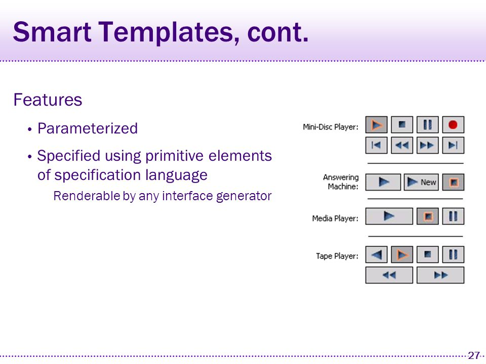 26 Smart Templates Need a way to specify high-level information to interface generators Solution Mark groups with tags that identify high- level information media-controls, phone-dialpad, time, date, etc.