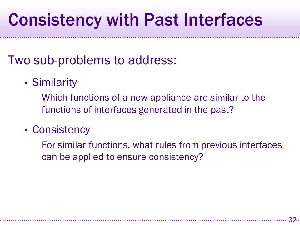 31 Interface Consistency PUC devices have a unique opportunity to provide consistency for the user Personal device Used for interacting with most appliances Two ways that PUC UIs can be made consistent With other applications on the same device With past interfaces for similar appliances