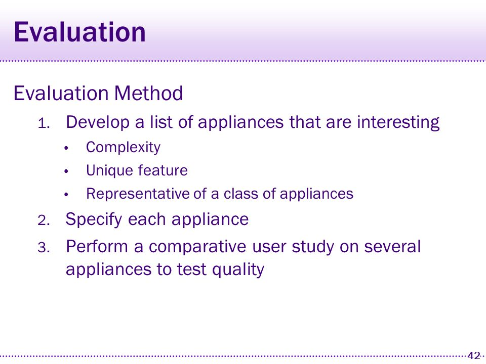 41 Two Goals for PUC System Breadth The appliance specification language is capable of describing a wide variety of appliances Quality Interfaces generated for specifications across that range beat the usability of the manufacturers interfaces for the same appliances How do I validate that these goals are met