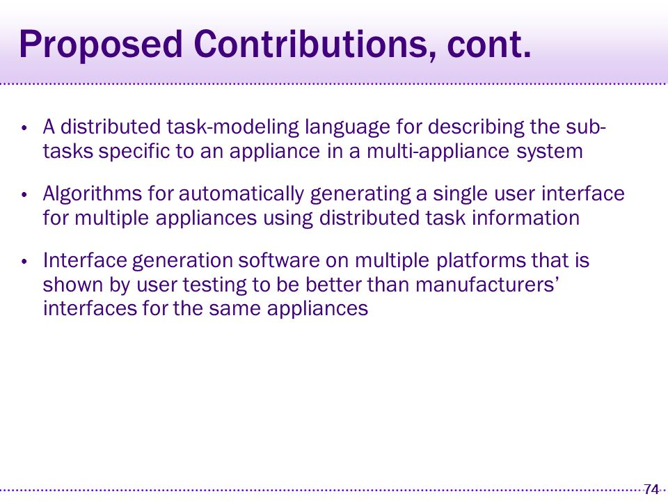 73 Proposed Contributions An abstract appliance modeling language for describing the functionality of appliances Algorithms for automatically generating high quality interfaces from that language The Smart Templates technique for incorporating high-level conventions Algorithms for ensuring consistency across generated interfaces and…
