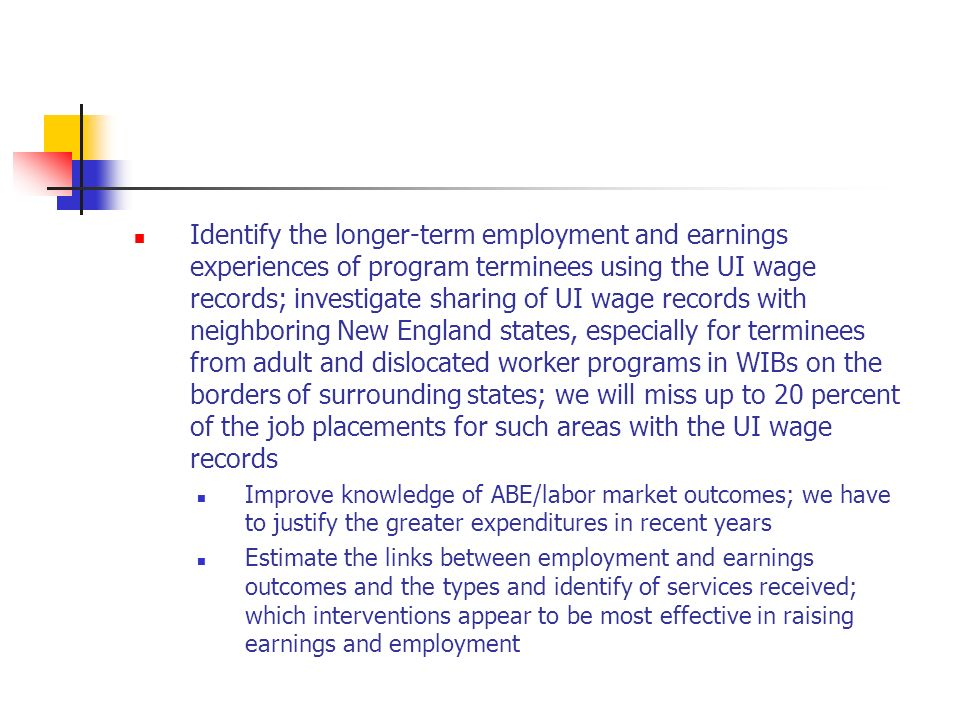 Identify the longer-term employment and earnings experiences of program terminees using the UI wage records; investigate sharing of UI wage records with neighboring New England states, especially for terminees from adult and dislocated worker programs in WIBs on the borders of surrounding states; we will miss up to 20 percent of the job placements for such areas with the UI wage records Improve knowledge of ABE/labor market outcomes; we have to justify the greater expenditures in recent years Estimate the links between employment and earnings outcomes and the types and identify of services received; which interventions appear to be most effective in raising earnings and employment