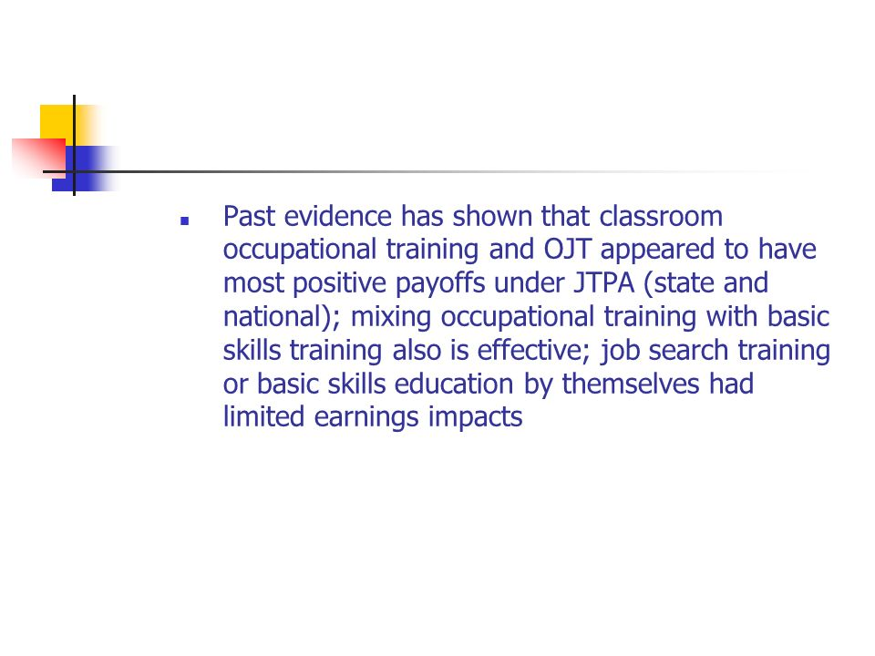 Past evidence has shown that classroom occupational training and OJT appeared to have most positive payoffs under JTPA (state and national); mixing occupational training with basic skills training also is effective; job search training or basic skills education by themselves had limited earnings impacts