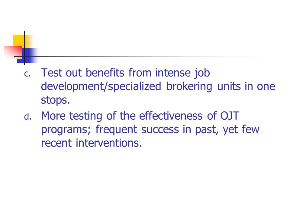 c. Test out benefits from intense job development/specialized brokering units in one stops.