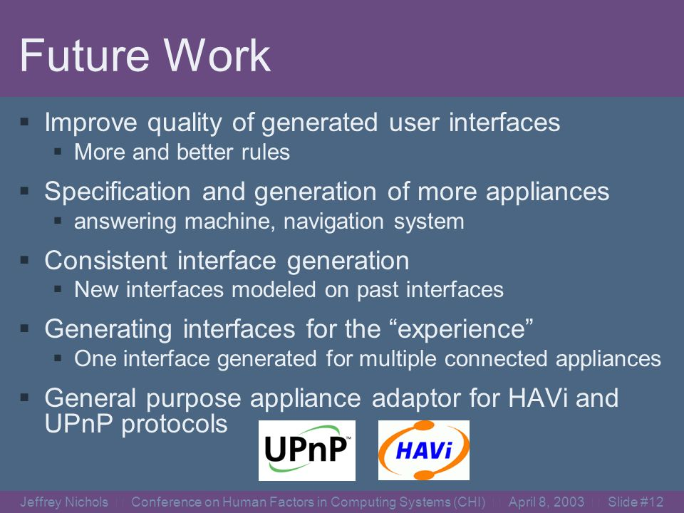 Jeffrey Nichols Conference on Human Factors in Computing Systems (CHI) April 8, 2003 Slide #11 Important Work By Others INCITS V2 Standardization Effort SIG at CHI 2003 Toward a Unified Universal Remote Console Standard Thursday 9:00-10:30, in Room 122 Xweb (now ICE) [Olsen Jr., UIST 2000] Stanford iRoom, iCrafter [Ponnekanti, Ubicomp 2001] Speakeasy [Newman, UIST 2002]