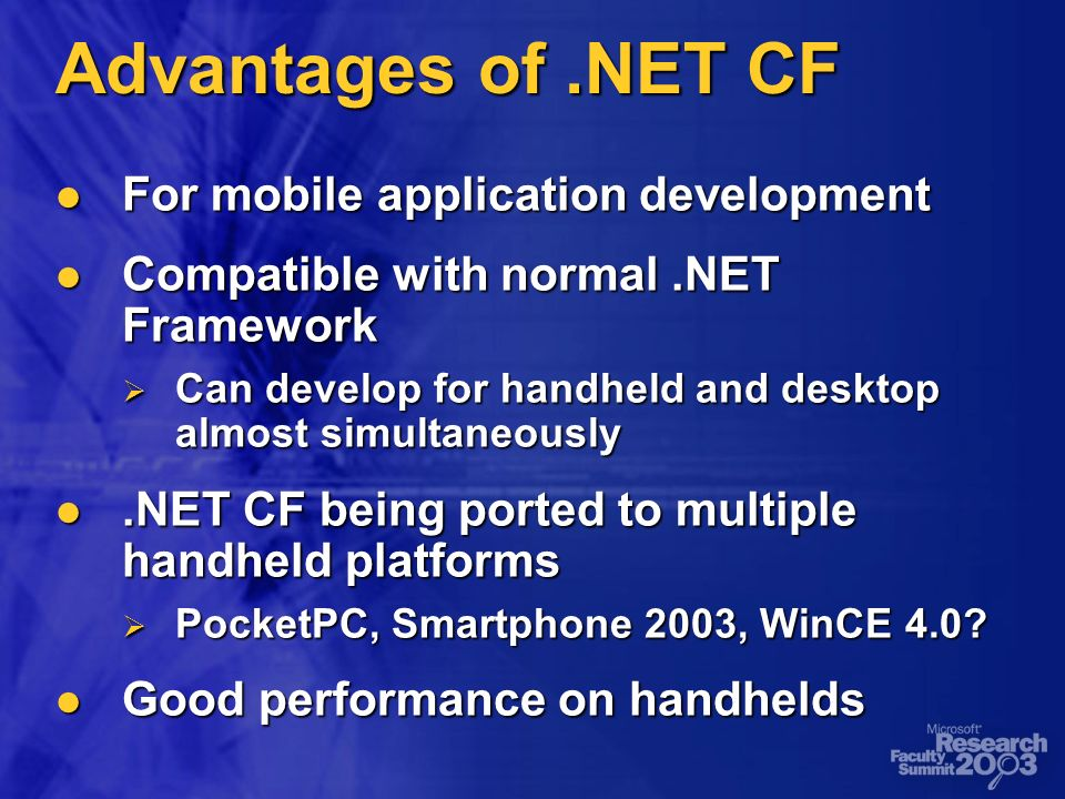 Advantages of.NET CF For mobile application development For mobile application development Compatible with normal.NET Framework Compatible with normal.NET Framework Can develop for handheld and desktop almost simultaneously Can develop for handheld and desktop almost simultaneously.NET CF being ported to multiple handheld platforms.NET CF being ported to multiple handheld platforms PocketPC, Smartphone 2003, WinCE 4.0.