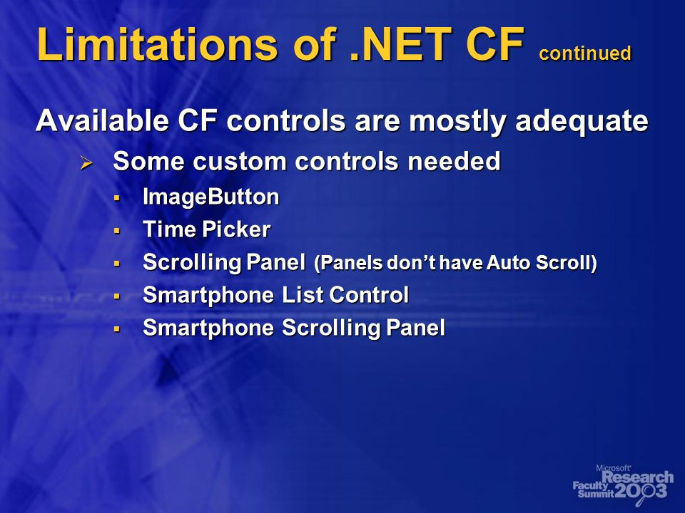 Limitations of.NET CF continued Available CF controls are mostly adequate Some custom controls needed Some custom controls needed ImageButton ImageButton Time Picker Time Picker Scrolling Panel (Panels dont have Auto Scroll) Scrolling Panel (Panels dont have Auto Scroll) Smartphone List Control Smartphone List Control Smartphone Scrolling Panel Smartphone Scrolling Panel