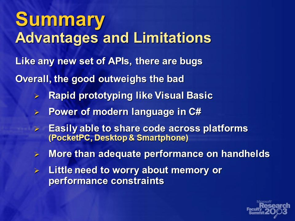 Summary Advantages and Limitations Like any new set of APIs, there are bugs Overall, the good outweighs the bad Rapid prototyping like Visual Basic Rapid prototyping like Visual Basic Power of modern language in C# Power of modern language in C# Easily able to share code across platforms (PocketPC, Desktop & Smartphone) Easily able to share code across platforms (PocketPC, Desktop & Smartphone) More than adequate performance on handhelds More than adequate performance on handhelds Little need to worry about memory or performance constraints Little need to worry about memory or performance constraints