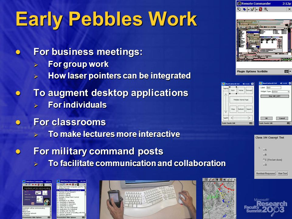Early Pebbles Work For business meetings: For business meetings: For group work For group work How laser pointers can be integrated How laser pointers can be integrated To augment desktop applications To augment desktop applications For individuals For individuals For classrooms For classrooms To make lectures more interactive To make lectures more interactive For military command posts For military command posts To facilitate communication and collaboration To facilitate communication and collaboration