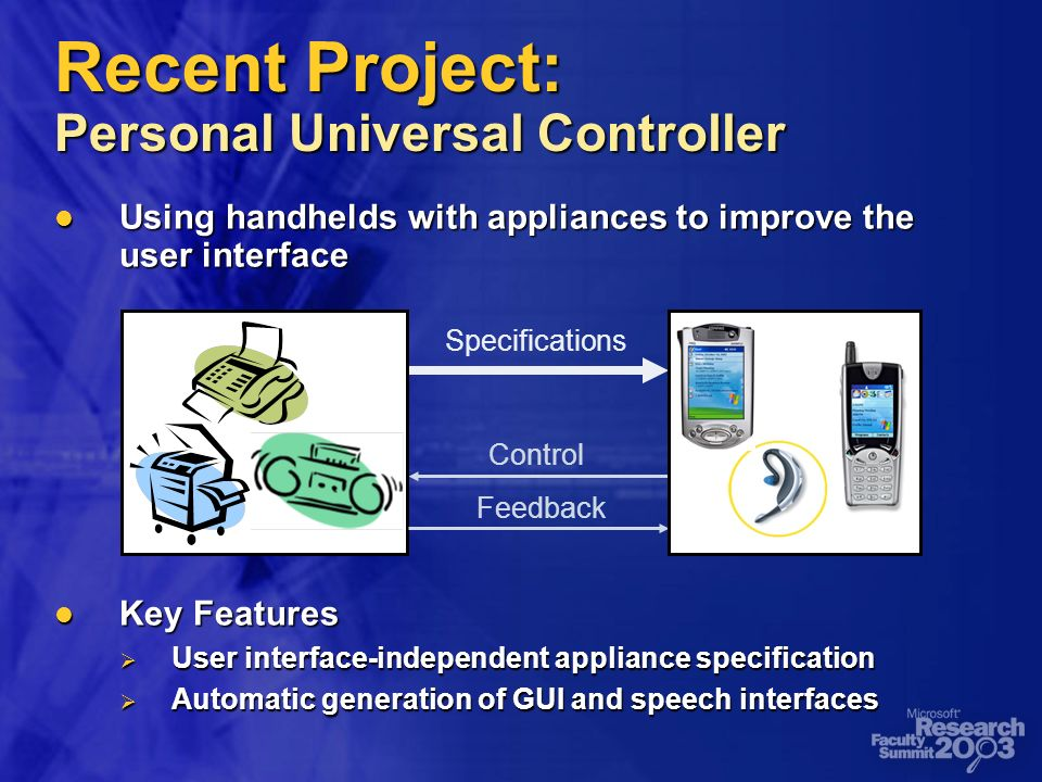 Recent Project: Personal Universal Controller Using handhelds with appliances to improve the user interface Using handhelds with appliances to improve the user interface Key Features Key Features User interface-independent appliance specification User interface-independent appliance specification Automatic generation of GUI and speech interfaces Automatic generation of GUI and speech interfaces Specifications Control Feedback