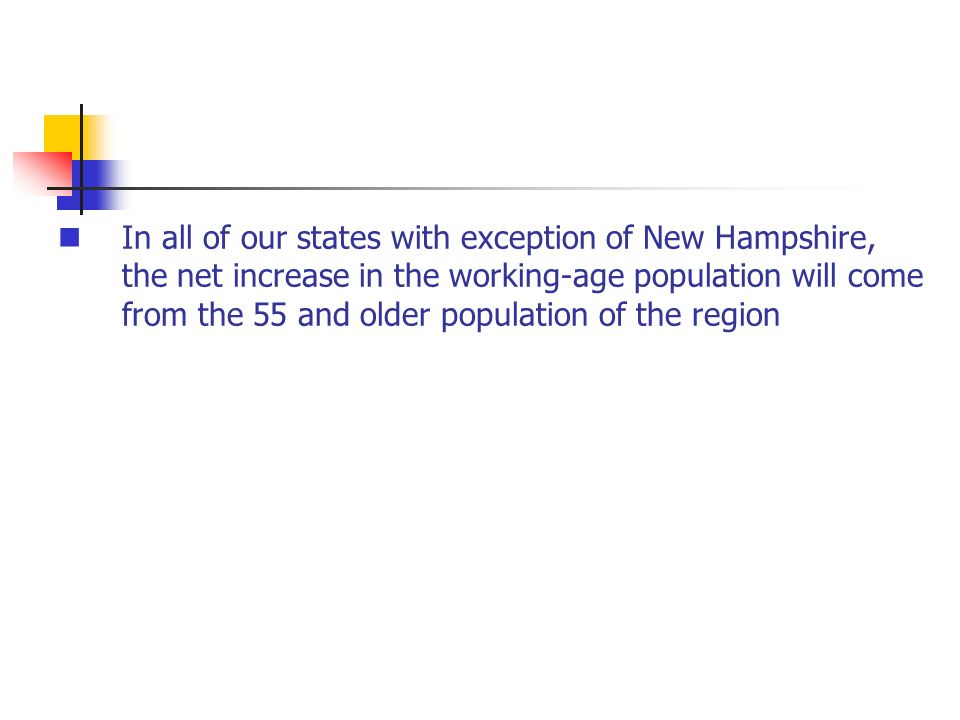 In all of our states with exception of New Hampshire, the net increase in the working-age population will come from the 55 and older population of the region