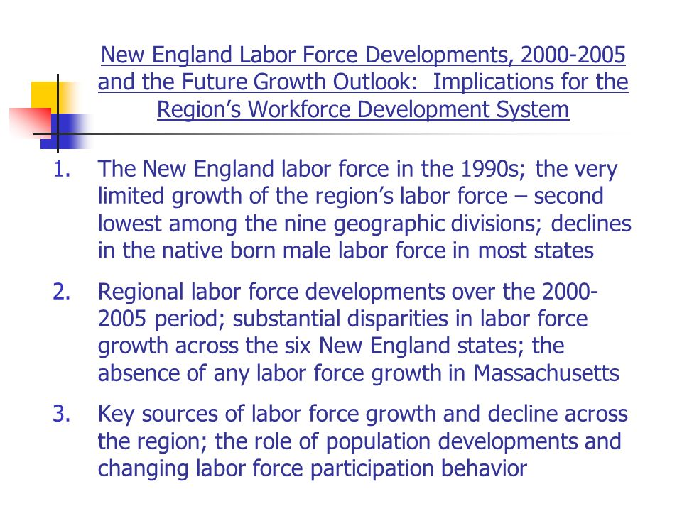New England Labor Force Developments, and the Future Growth Outlook: Implications for the Regions Workforce Development System 1.The New England labor force in the 1990s; the very limited growth of the regions labor force – second lowest among the nine geographic divisions; declines in the native born male labor force in most states 2.Regional labor force developments over the period; substantial disparities in labor force growth across the six New England states; the absence of any labor force growth in Massachusetts 3.Key sources of labor force growth and decline across the region; the role of population developments and changing labor force participation behavior