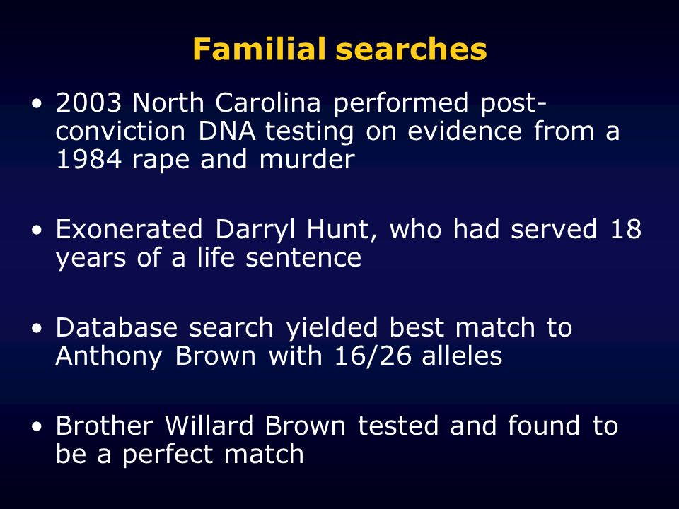 Familial searches 2003 North Carolina performed post- conviction DNA testing on evidence from a 1984 rape and murder Exonerated Darryl Hunt, who had served 18 years of a life sentence Database search yielded best match to Anthony Brown with 16/26 alleles Brother Willard Brown tested and found to be a perfect match