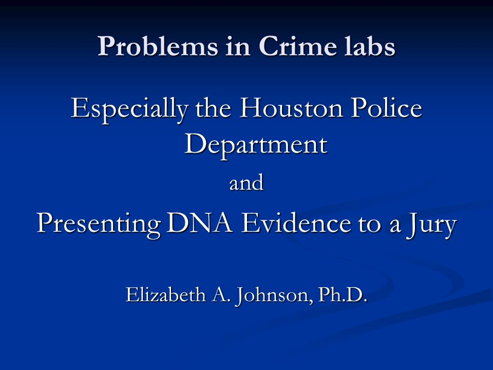 Problems in Crime labs Especially the Houston Police Department and Presenting DNA Evidence to a Jury Elizabeth A.