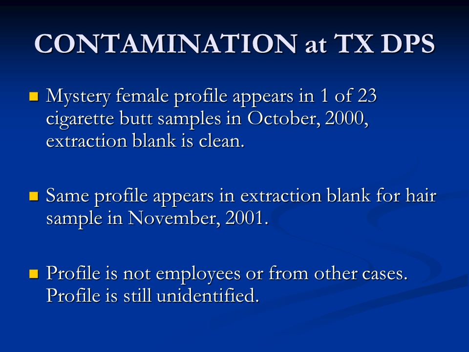 CONTAMINATION at TX DPS Mystery female profile appears in 1 of 23 cigarette butt samples in October, 2000, extraction blank is clean.