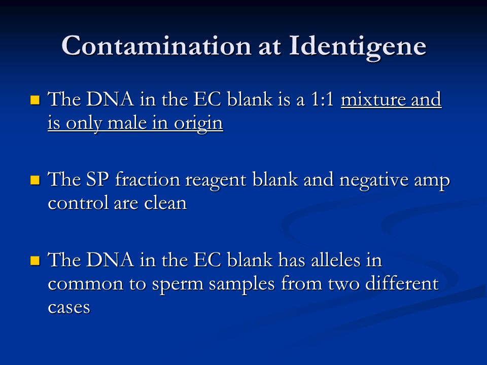 Contamination at Identigene The DNA in the EC blank is a 1:1 mixture and is only male in origin The DNA in the EC blank is a 1:1 mixture and is only male in origin The SP fraction reagent blank and negative amp control are clean The SP fraction reagent blank and negative amp control are clean The DNA in the EC blank has alleles in common to sperm samples from two different cases The DNA in the EC blank has alleles in common to sperm samples from two different cases