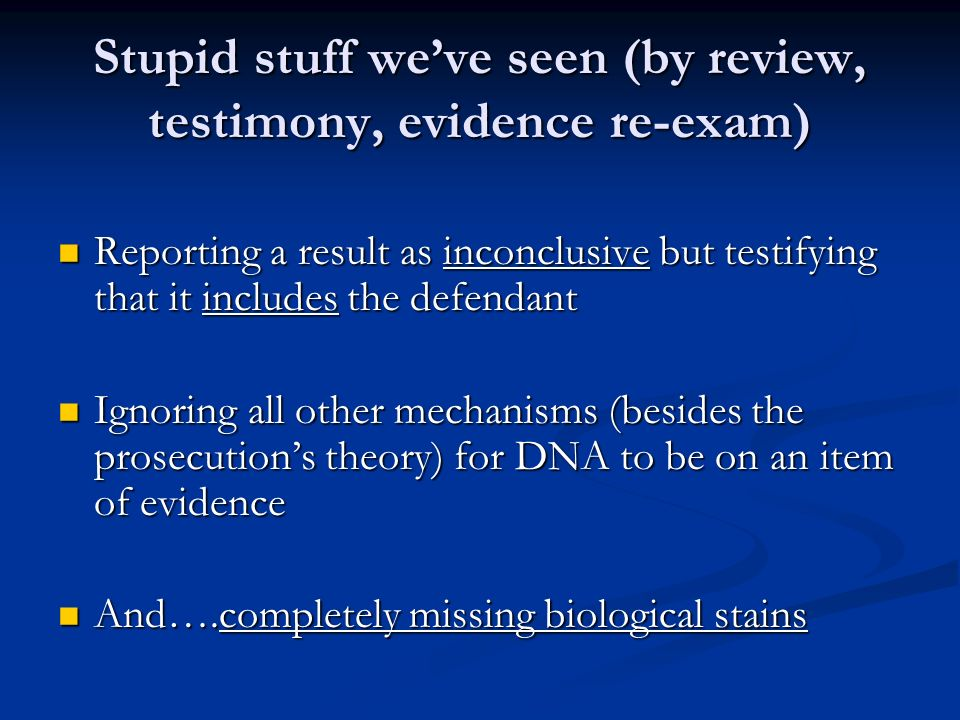 Stupid stuff weve seen (by review, testimony, evidence re-exam) Reporting a result as inconclusive but testifying that it includes the defendant Reporting a result as inconclusive but testifying that it includes the defendant Ignoring all other mechanisms (besides the prosecutions theory) for DNA to be on an item of evidence Ignoring all other mechanisms (besides the prosecutions theory) for DNA to be on an item of evidence And….completely missing biological stains And….completely missing biological stains