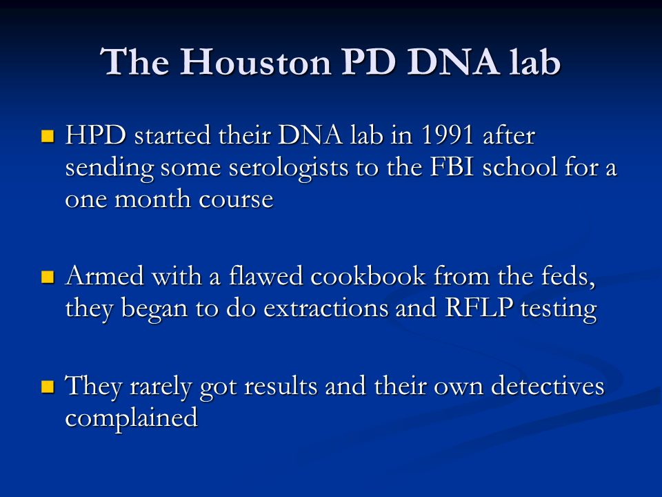 The Houston PD DNA lab HPD started their DNA lab in 1991 after sending some serologists to the FBI school for a one month course HPD started their DNA lab in 1991 after sending some serologists to the FBI school for a one month course Armed with a flawed cookbook from the feds, they began to do extractions and RFLP testing Armed with a flawed cookbook from the feds, they began to do extractions and RFLP testing They rarely got results and their own detectives complained They rarely got results and their own detectives complained