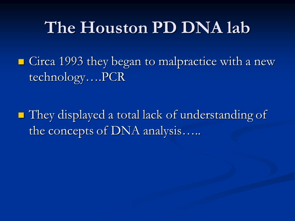 The Houston PD DNA lab Circa 1993 they began to malpractice with a new technology….PCR Circa 1993 they began to malpractice with a new technology….PCR They displayed a total lack of understanding of the concepts of DNA analysis…..