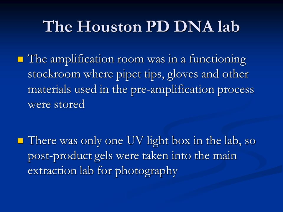 The Houston PD DNA lab The amplification room was in a functioning stockroom where pipet tips, gloves and other materials used in the pre-amplification process were stored The amplification room was in a functioning stockroom where pipet tips, gloves and other materials used in the pre-amplification process were stored There was only one UV light box in the lab, so post-product gels were taken into the main extraction lab for photography There was only one UV light box in the lab, so post-product gels were taken into the main extraction lab for photography