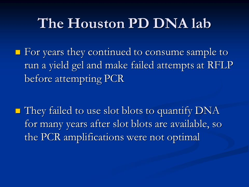 The Houston PD DNA lab For years they continued to consume sample to run a yield gel and make failed attempts at RFLP before attempting PCR For years they continued to consume sample to run a yield gel and make failed attempts at RFLP before attempting PCR They failed to use slot blots to quantify DNA for many years after slot blots are available, so the PCR amplifications were not optimal They failed to use slot blots to quantify DNA for many years after slot blots are available, so the PCR amplifications were not optimal