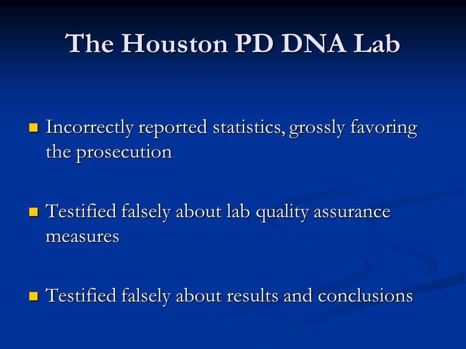 The Houston PD DNA Lab Incorrectly reported statistics, grossly favoring the prosecution Incorrectly reported statistics, grossly favoring the prosecution Testified falsely about lab quality assurance measures Testified falsely about lab quality assurance measures Testified falsely about results and conclusions Testified falsely about results and conclusions