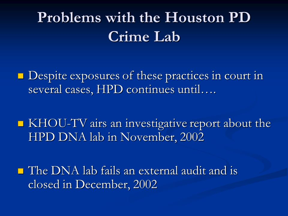 Problems with the Houston PD Crime Lab Despite exposures of these practices in court in several cases, HPD continues until….