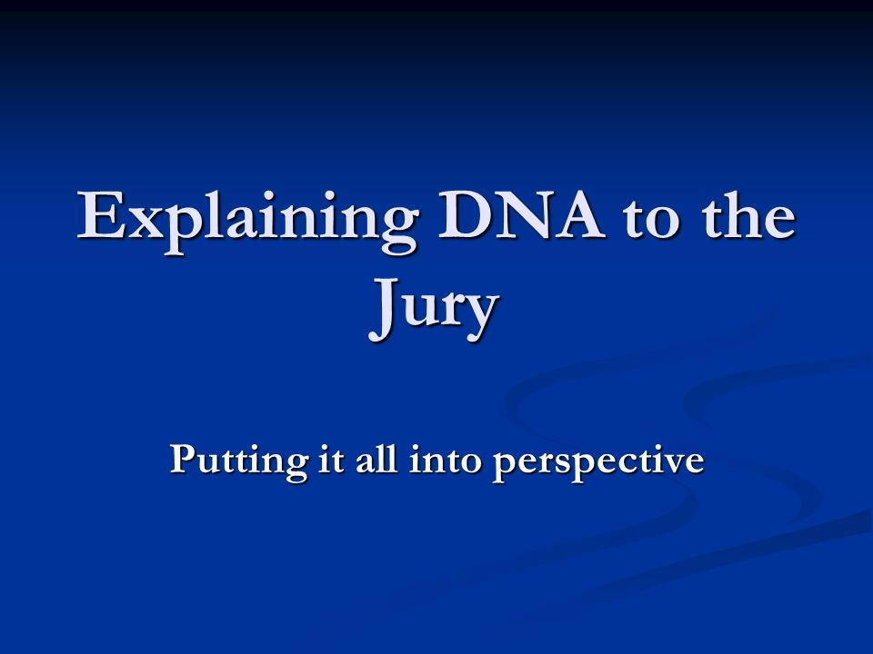 Explaining DNA to the Jury Putting it all into perspective