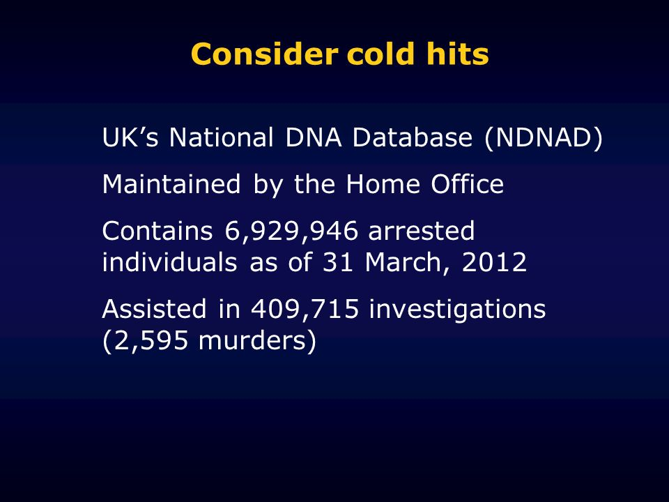 Consider cold hits UKs National DNA Database (NDNAD) Maintained by the Home Office Contains 6,929,946 arrested individuals as of 31 March, 2012 Assisted in 409,715 investigations (2,595 murders)