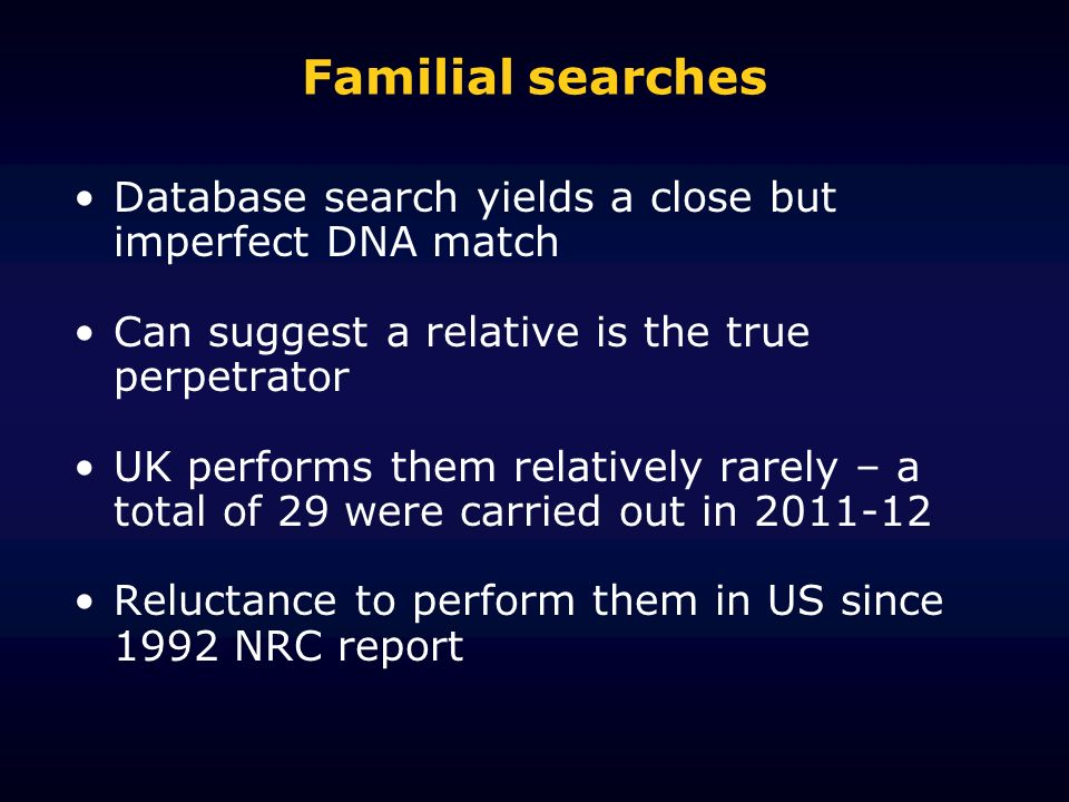 Familial searches Database search yields a close but imperfect DNA match Can suggest a relative is the true perpetrator UK performs them relatively rarely – a total of 29 were carried out in Reluctance to perform them in US since 1992 NRC report