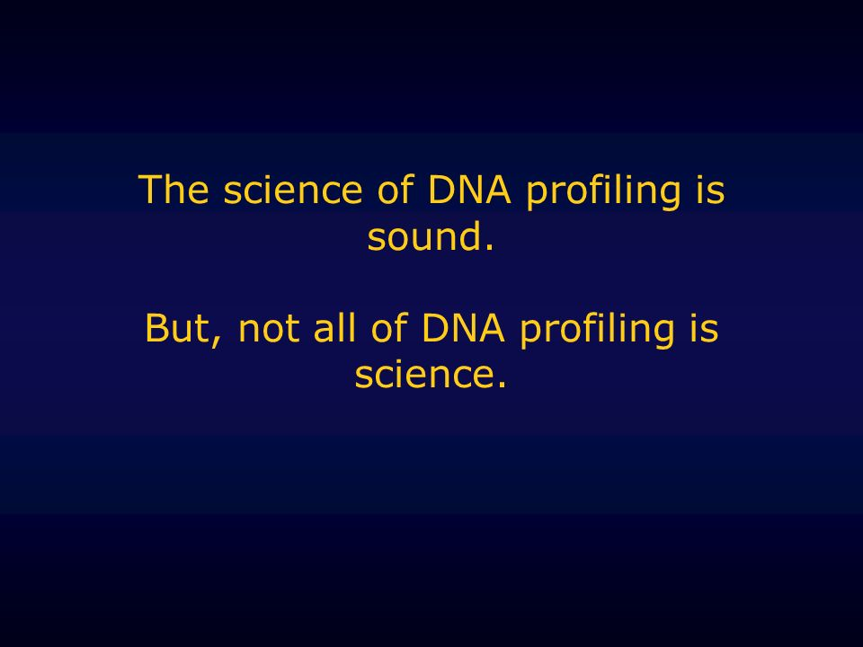 The science of DNA profiling is sound. But, not all of DNA profiling is science.